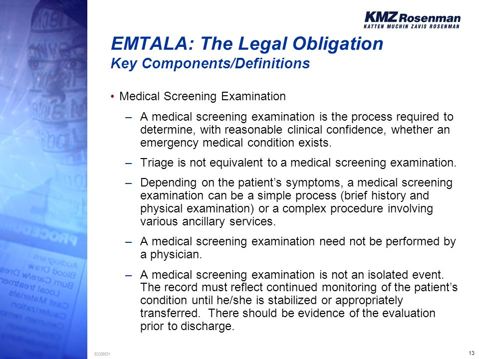 13 50086631 EMTALA: The Legal Obligation Key Components/Definitions Medical Screening Examination –A medical screening examination is the process required to determine, with reasonable clinical confidence, whether an emergency medical condition exists.