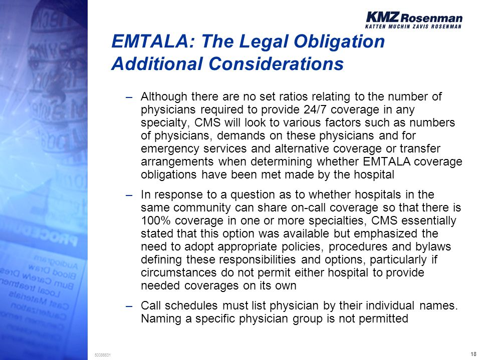 18 50086631 EMTALA: The Legal Obligation Additional Considerations –Although there are no set ratios relating to the number of physicians required to provide 24/7 coverage in any specialty, CMS will look to various factors such as numbers of physicians, demands on these physicians and for emergency services and alternative coverage or transfer arrangements when determining whether EMTALA coverage obligations have been met made by the hospital –In response to a question as to whether hospitals in the same community can share on-call coverage so that there is 100% coverage in one or more specialties, CMS essentially stated that this option was available but emphasized the need to adopt appropriate policies, procedures and bylaws defining these responsibilities and options, particularly if circumstances do not permit either hospital to provide needed coverages on its own –Call schedules must list physician by their individual names.