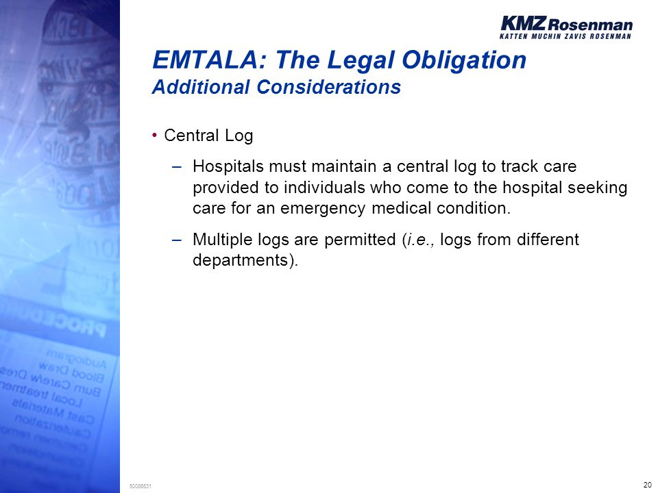 20 50086631 EMTALA: The Legal Obligation Additional Considerations Central Log –Hospitals must maintain a central log to track care provided to individuals who come to the hospital seeking care for an emergency medical condition.