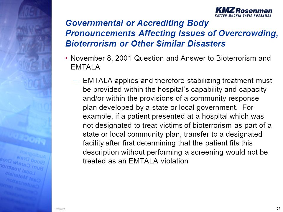 27 50086631 Governmental or Accrediting Body Pronouncements Affecting Issues of Overcrowding, Bioterrorism or Other Similar Disasters November 8, 2001 Question and Answer to Bioterrorism and EMTALA –EMTALA applies and therefore stabilizing treatment must be provided within the hospital's capability and capacity and/or within the provisions of a community response plan developed by a state or local government.