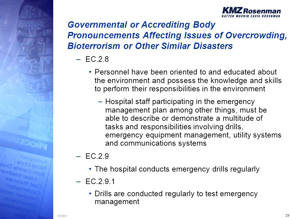 29 50086631 Governmental or Accrediting Body Pronouncements Affecting Issues of Overcrowding, Bioterrorism or Other Similar Disasters –EC.2.8 Personnel have been oriented to and educated about the environment and possess the knowledge and skills to perform their responsibilities in the environment –Hospital staff participating in the emergency management plan among other things, must be able to describe or demonstrate a multitude of tasks and responsibilities involving drills, emergency equipment management, utility systems and communications systems –EC.2.9 The hospital conducts emergency drills regularly –EC.2.9.1 Drills are conducted regularly to test emergency management