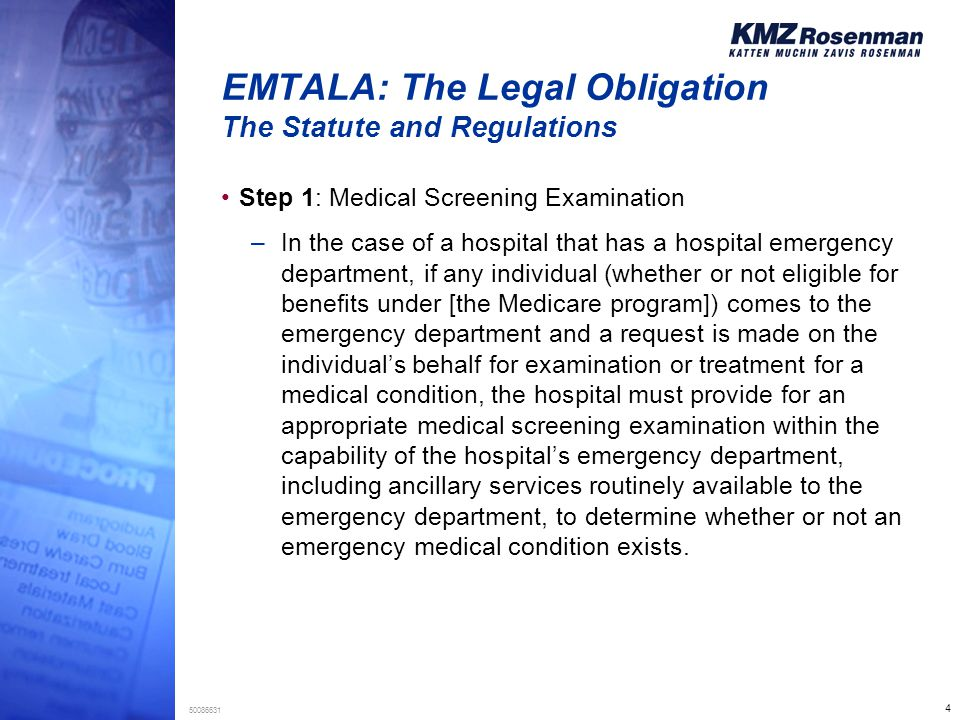 4 50086631 EMTALA: The Legal Obligation The Statute and Regulations Step 1: Medical Screening Examination –In the case of a hospital that has a hospital emergency department, if any individual (whether or not eligible for benefits under [the Medicare program]) comes to the emergency department and a request is made on the individual's behalf for examination or treatment for a medical condition, the hospital must provide for an appropriate medical screening examination within the capability of the hospital's emergency department, including ancillary services routinely available to the emergency department, to determine whether or not an emergency medical condition exists.