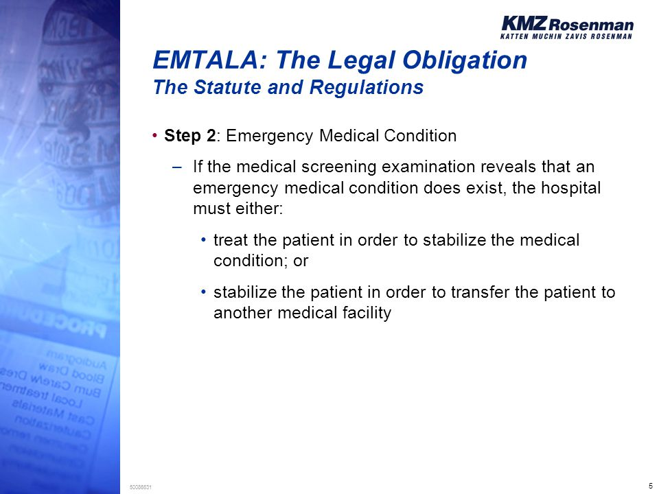 5 50086631 EMTALA: The Legal Obligation The Statute and Regulations Step 2: Emergency Medical Condition –If the medical screening examination reveals that an emergency medical condition does exist, the hospital must either: treat the patient in order to stabilize the medical condition; or stabilize the patient in order to transfer the patient to another medical facility
