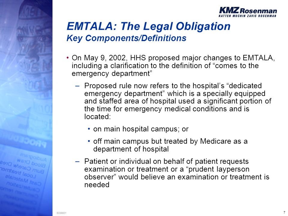 7 50086631 EMTALA: The Legal Obligation Key Components/Definitions On May 9, 2002, HHS proposed major changes to EMTALA, including a clarification to the definition of comes to the emergency department –Proposed rule now refers to the hospital's dedicated emergency department which is a specially equipped and staffed area of hospital used a significant portion of the time for emergency medical conditions and is located: on main hospital campus; or off main campus but treated by Medicare as a department of hospital –Patient or individual on behalf of patient requests examination or treatment or a prudent layperson observer would believe an examination or treatment is needed