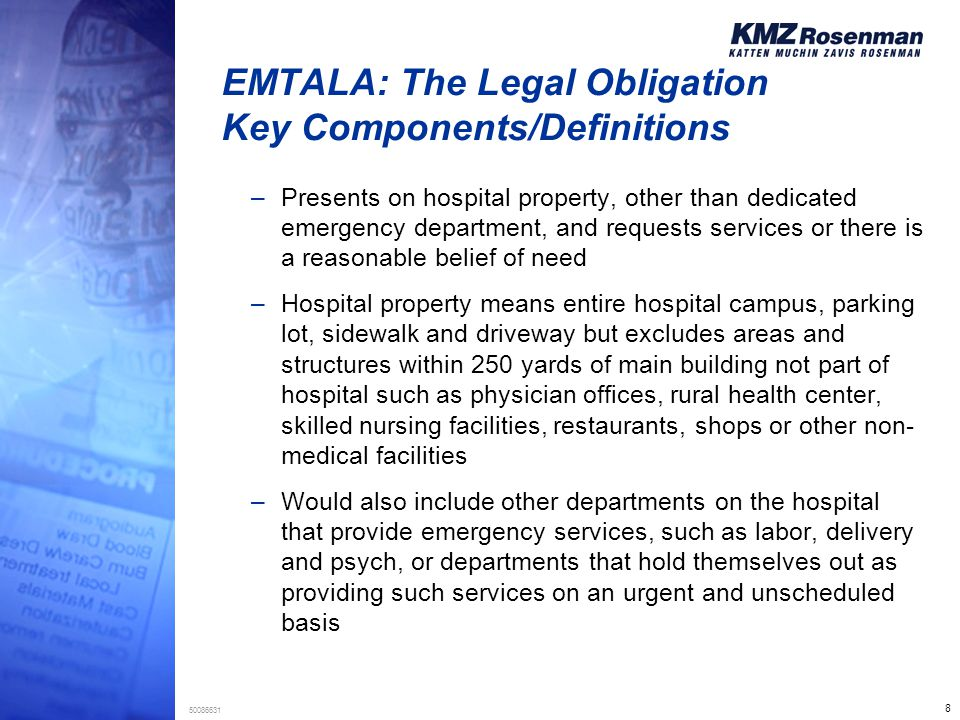8 50086631 EMTALA: The Legal Obligation Key Components/Definitions –Presents on hospital property, other than dedicated emergency department, and requests services or there is a reasonable belief of need –Hospital property means entire hospital campus, parking lot, sidewalk and driveway but excludes areas and structures within 250 yards of main building not part of hospital such as physician offices, rural health center, skilled nursing facilities, restaurants, shops or other non- medical facilities –Would also include other departments on the hospital that provide emergency services, such as labor, delivery and psych, or departments that hold themselves out as providing such services on an urgent and unscheduled basis