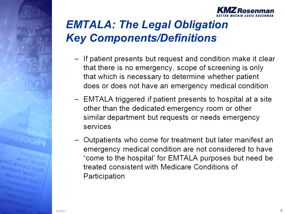 9 50086631 EMTALA: The Legal Obligation Key Components/Definitions –If patient presents but request and condition make it clear that there is no emerg