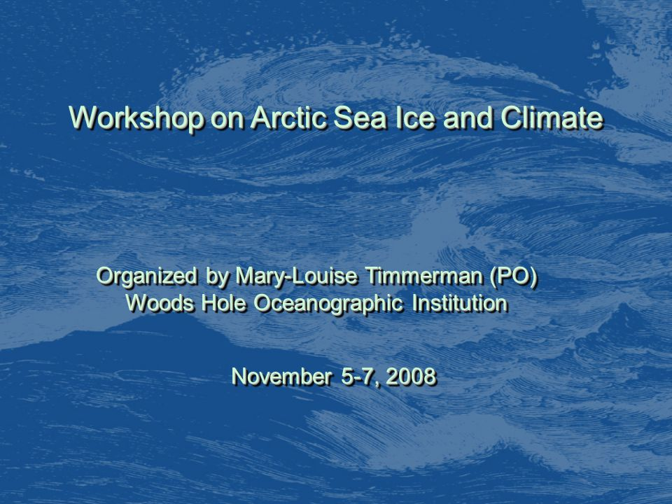 Workshop on Arctic Sea Ice and Climate Organized by Mary-Louise Timmerman (PO) Woods Hole Oceanographic Institution Organized by Mary-Louise Timmerman (PO) Woods Hole Oceanographic Institution November 5-7, 2008