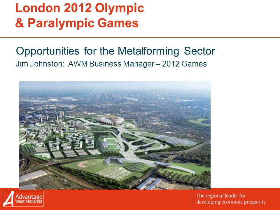 London 2012 Olympic & Paralympic Games Opportunities for the Metalforming Sector Jim Johnston: AWM Business Manager – 2012 Games