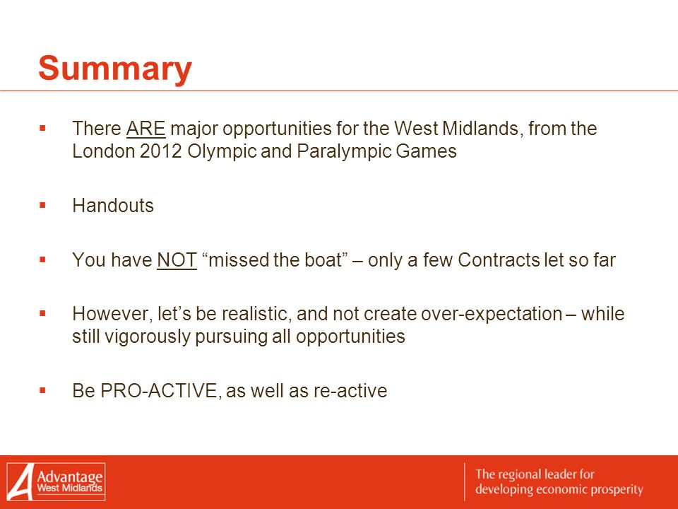 Summary  There ARE major opportunities for the West Midlands, from the London 2012 Olympic and Paralympic Games  Handouts  You have NOT missed the boat – only a few Contracts let so far  However, let's be realistic, and not create over-expectation – while still vigorously pursuing all opportunities  Be PRO-ACTIVE, as well as re-active