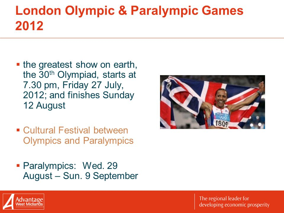 London Olympic & Paralympic Games 2012  the greatest show on earth, the 30 th Olympiad, starts at 7.30 pm, Friday 27 July, 2012; and finishes Sunday 12 August  Cultural Festival between Olympics and Paralympics  Paralympics: Wed.