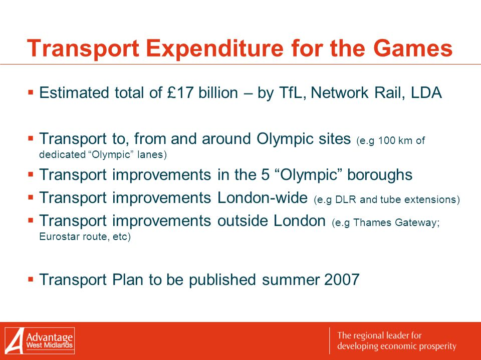 Transport Expenditure for the Games  Estimated total of £17 billion – by TfL, Network Rail, LDA  Transport to, from and around Olympic sites (e.g 100 km of dedicated Olympic lanes)  Transport improvements in the 5 Olympic boroughs  Transport improvements London-wide (e.g DLR and tube extensions)  Transport improvements outside London (e.g Thames Gateway; Eurostar route, etc)  Transport Plan to be published summer 2007