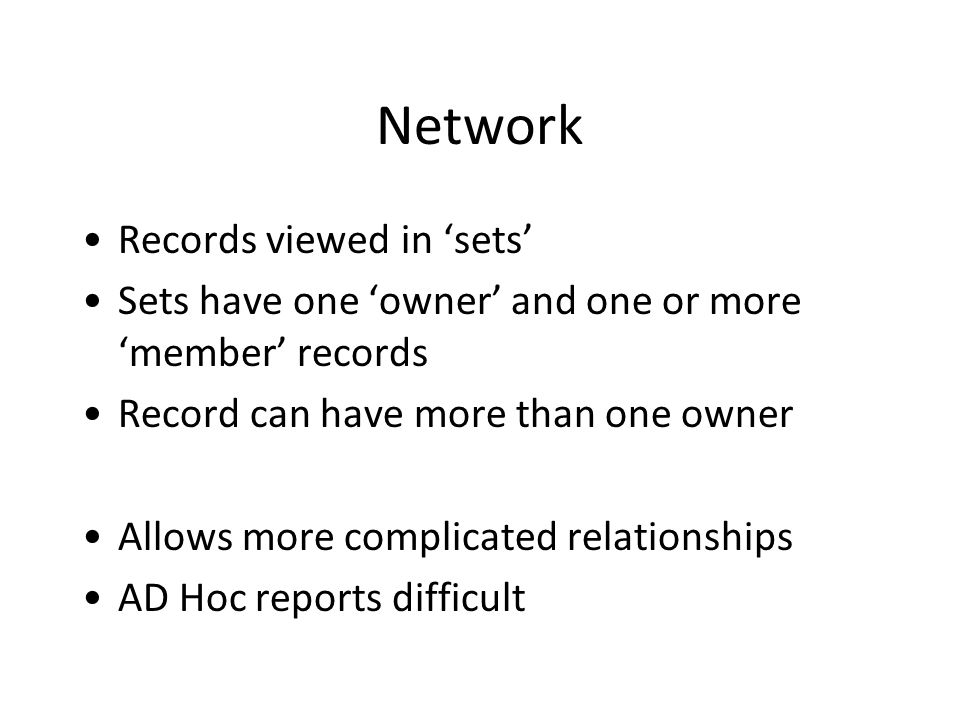 Network Records viewed in 'sets' Sets have one 'owner' and one or more 'member' records Record can have more than one owner Allows more complicated relationships AD Hoc reports difficult