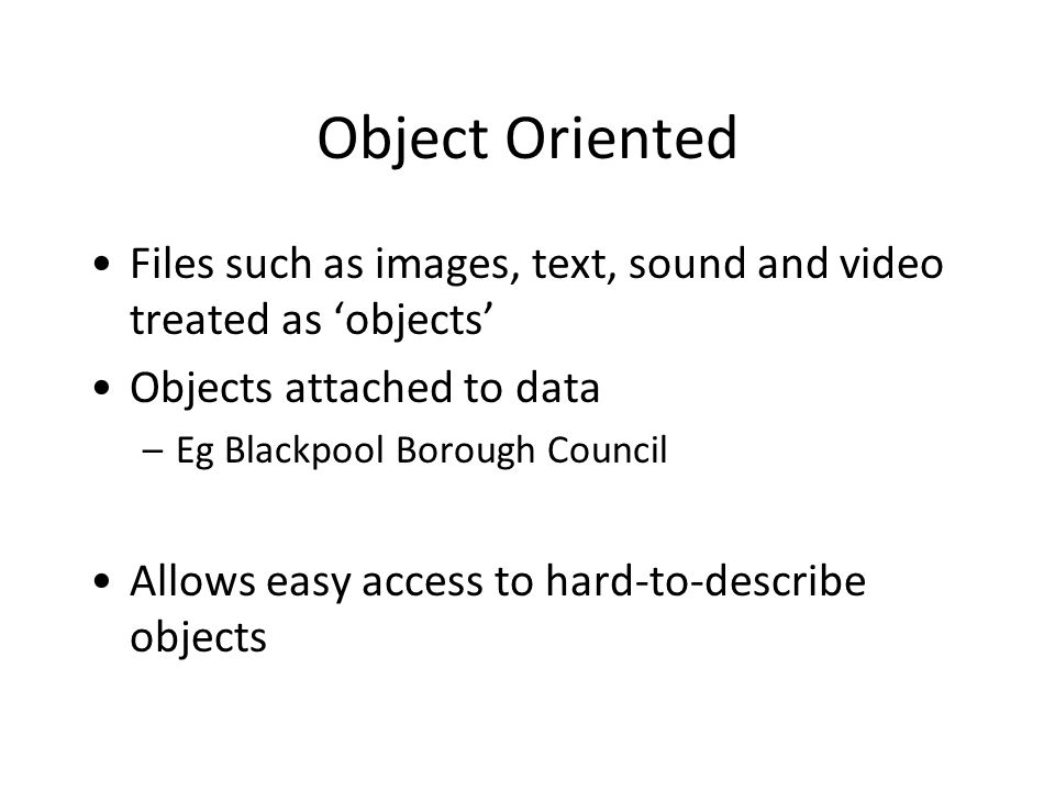 Object Oriented Files such as images, text, sound and video treated as 'objects' Objects attached to data –Eg Blackpool Borough Council Allows easy access to hard-to-describe objects