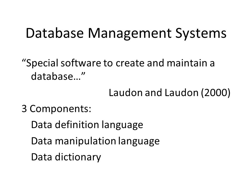 Database Management Systems Special software to create and maintain a database… Laudon and Laudon (2000) 3 Components: Data definition language Data manipulation language Data dictionary