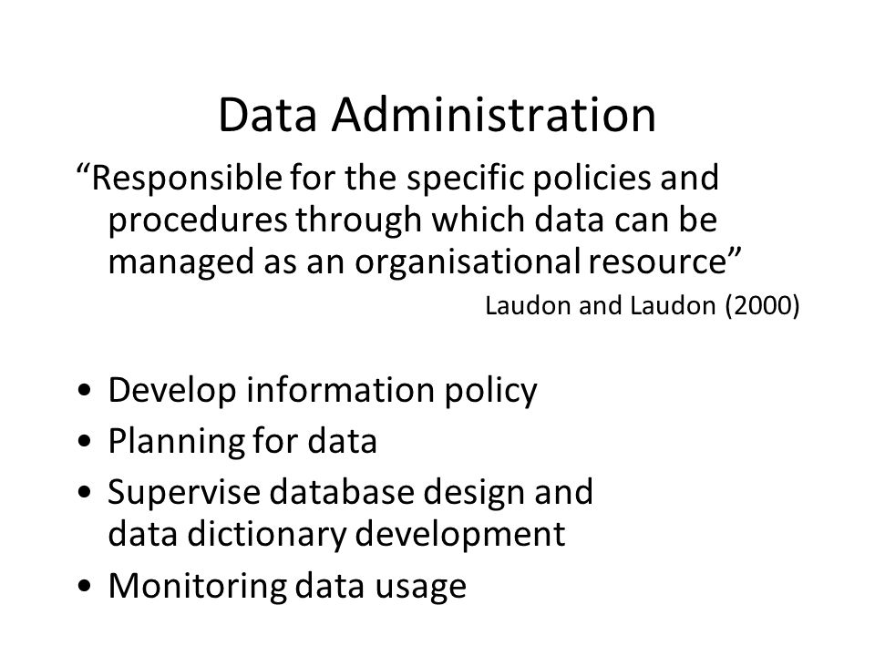 Data Administration Responsible for the specific policies and procedures through which data can be managed as an organisational resource Laudon and Laudon (2000) Develop information policy Planning for data Supervise database design and data dictionary development Monitoring data usage