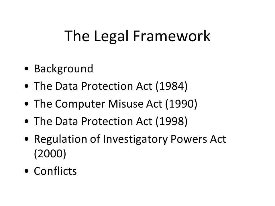 The Legal Framework Background The Data Protection Act (1984) The Computer Misuse Act (1990) The Data Protection Act (1998) Regulation of Investigatory Powers Act (2000) Conflicts