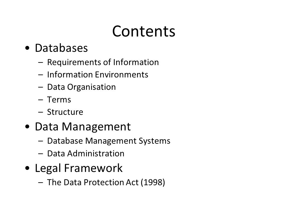 Contents Databases –Requirements of Information –Information Environments –Data Organisation –Terms –Structure Data Management –Database Management Systems –Data Administration Legal Framework –The Data Protection Act (1998)