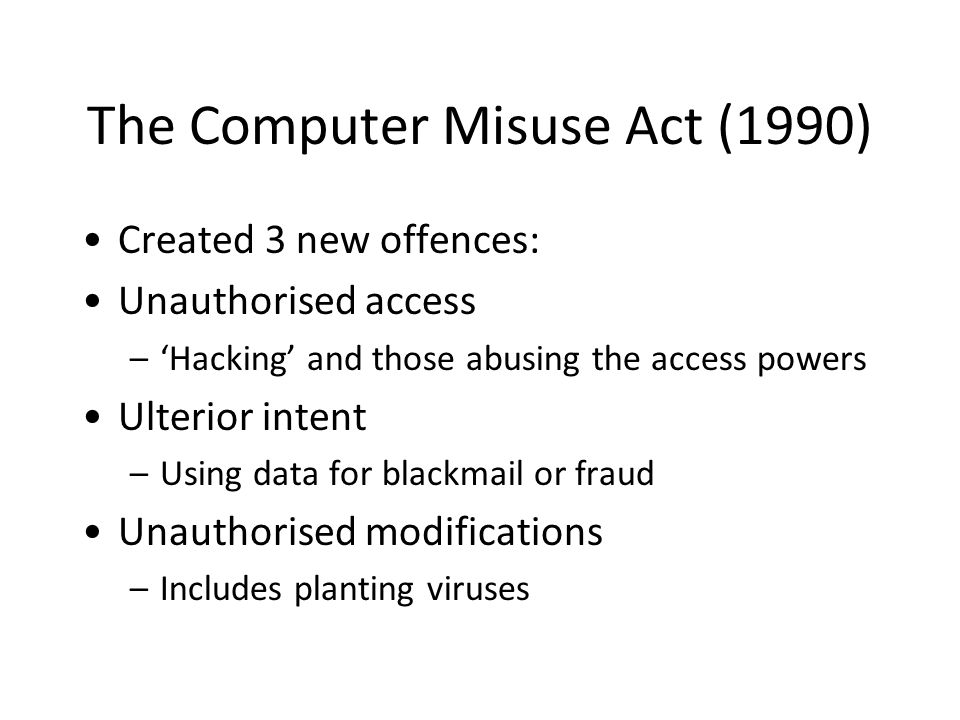 The Computer Misuse Act (1990) Created 3 new offences: Unauthorised access –'Hacking' and those abusing the access powers Ulterior intent –Using data for blackmail or fraud Unauthorised modifications –Includes planting viruses
