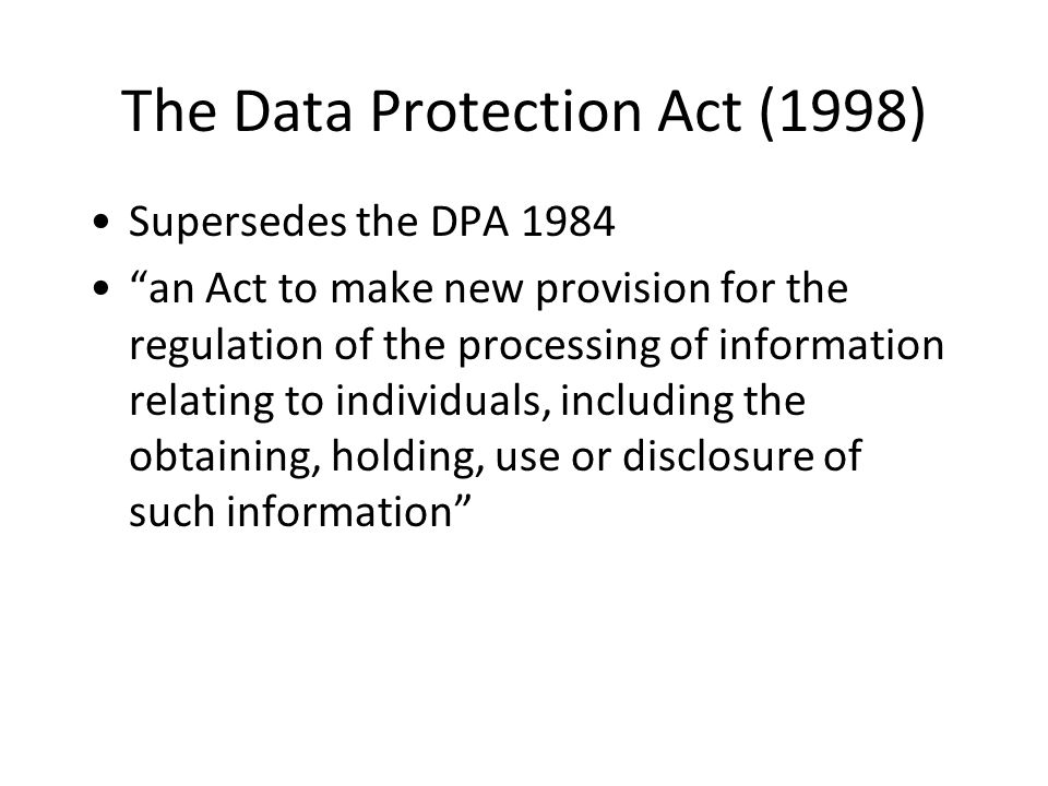 The Data Protection Act (1998) Supersedes the DPA 1984 an Act to make new provision for the regulation of the processing of information relating to individuals, including the obtaining, holding, use or disclosure of such information