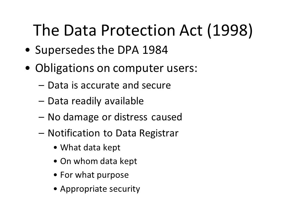 The Data Protection Act (1998) Supersedes the DPA 1984 Obligations on computer users: –Data is accurate and secure –Data readily available –No damage or distress caused –Notification to Data Registrar What data kept On whom data kept For what purpose Appropriate security