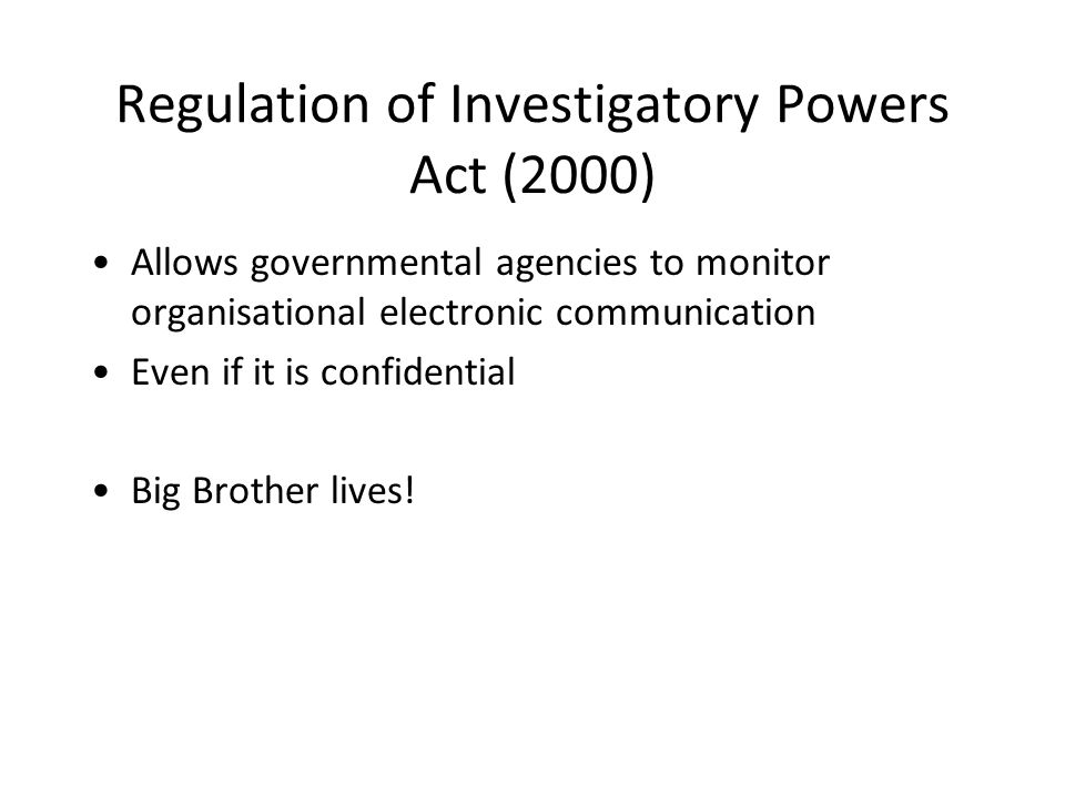 Regulation of Investigatory Powers Act (2000) Allows governmental agencies to monitor organisational electronic communication Even if it is confidential Big Brother lives!