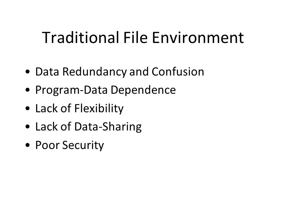 Traditional File Environment Data Redundancy and Confusion Program-Data Dependence Lack of Flexibility Lack of Data-Sharing Poor Security
