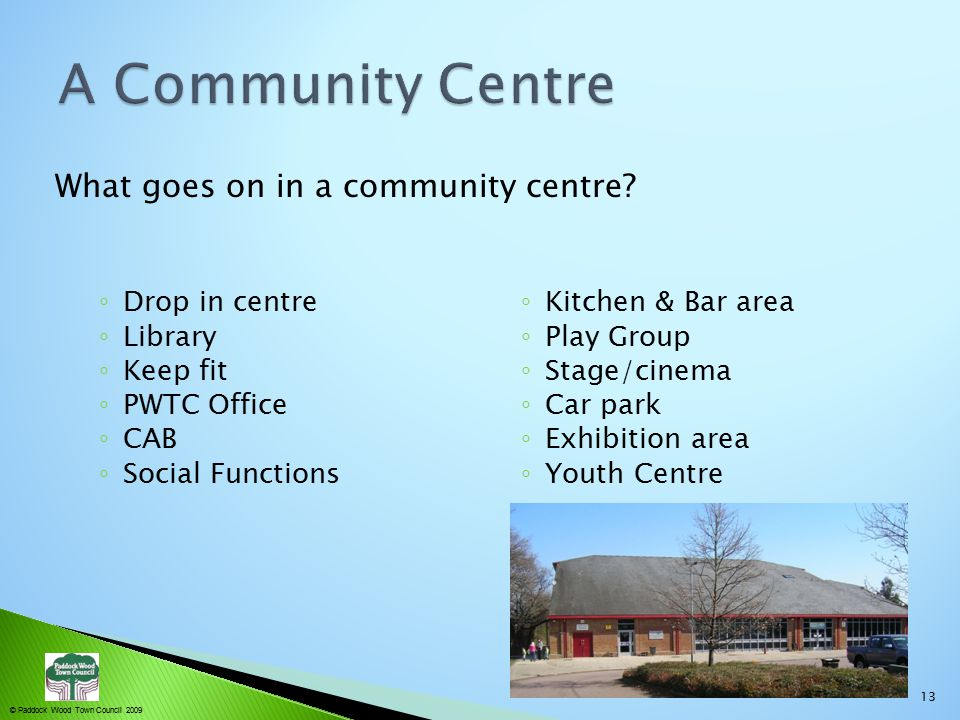 © Paddock Wood Town Council 2009 ◦ Drop in centre ◦ Library ◦ Keep fit ◦ PWTC Office ◦ CAB ◦ Social Functions ◦ Kitchen & Bar area ◦ Play Group ◦ Stage/cinema ◦ Car park ◦ Exhibition area ◦ Youth Centre What goes on in a community centre.