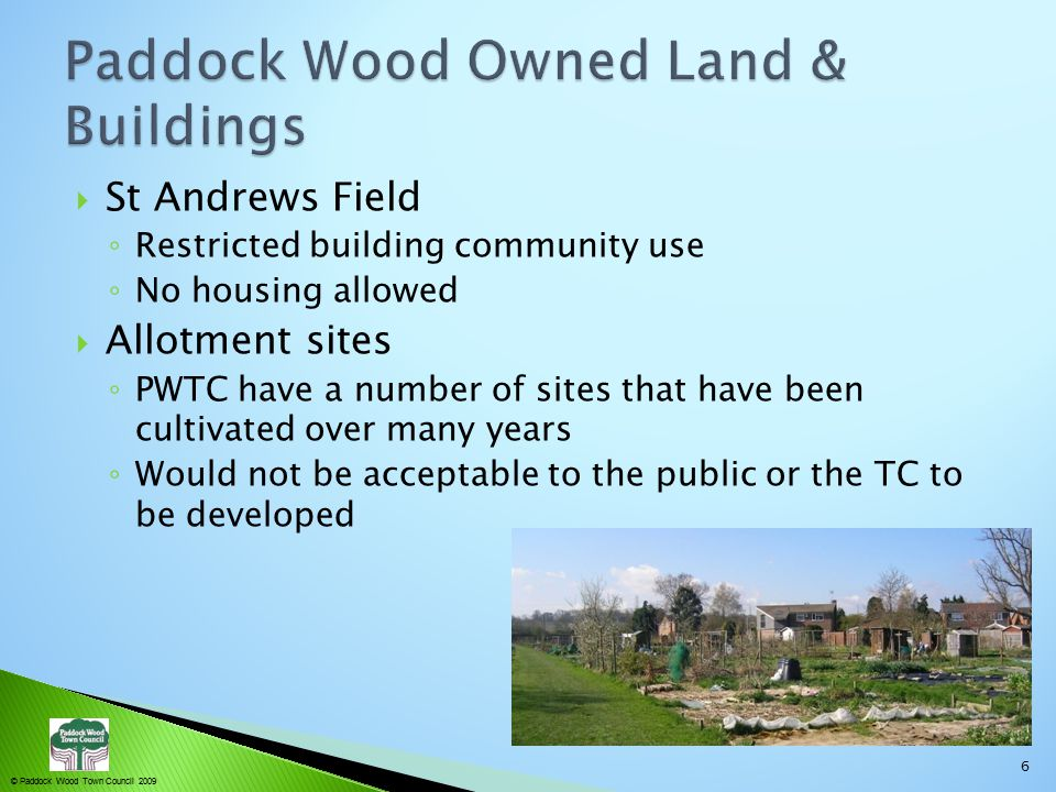  St Andrews Field ◦ Restricted building community use ◦ No housing allowed  Allotment sites ◦ PWTC have a number of sites that have been cultivated over many years ◦ Would not be acceptable to the public or the TC to be developed 6