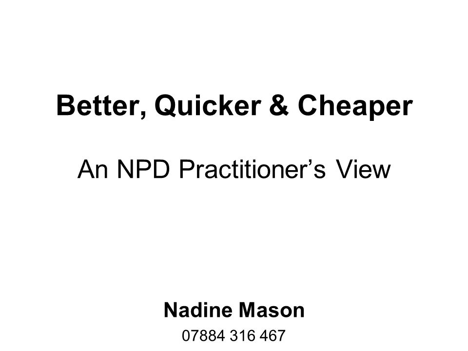 Better, Quicker & Cheaper An NPD Practitioner's View Nadine Mason 07884 316 467