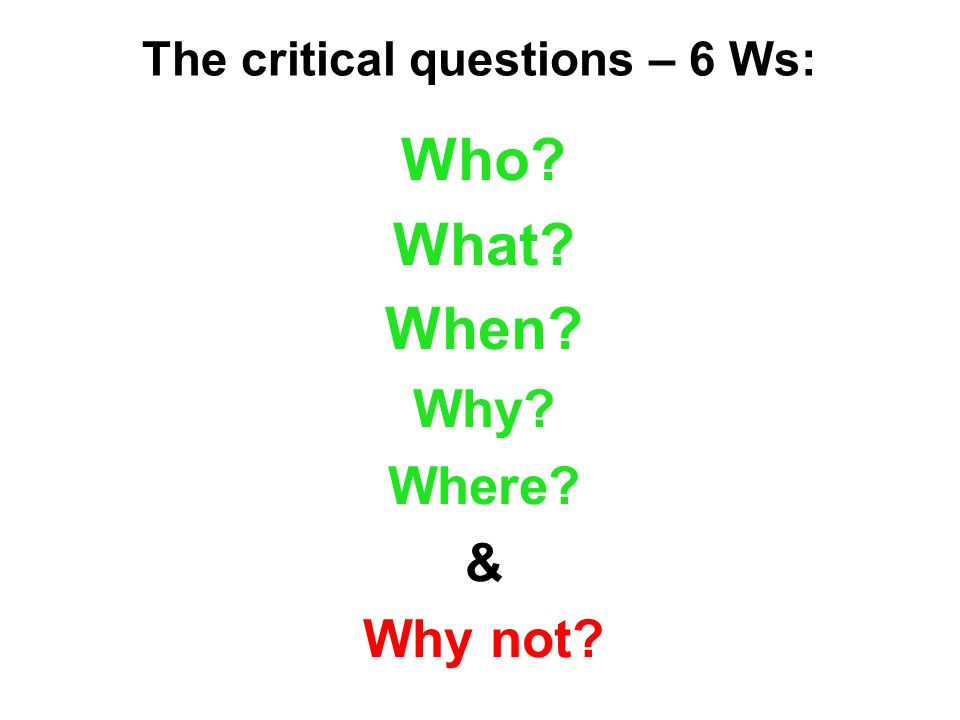 The critical questions – 6 Ws: Who What When Why Where & Why not