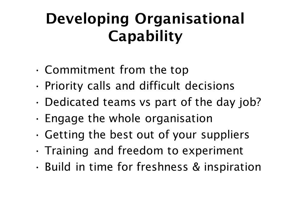 Developing Organisational Capability Commitment from the top Priority calls and difficult decisions Dedicated teams vs part of the day job.