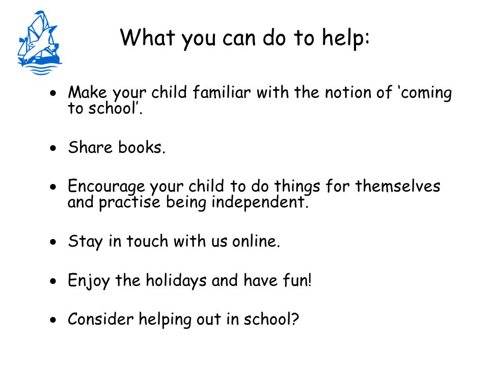 What you can do to help:  Make your child familiar with the notion of 'coming to school'.