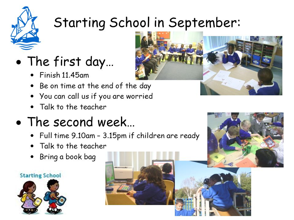 Starting School in September:  The first day…  Finish 11.45am  Be on time at the end of the day  You can call us if you are worried  Talk to the teacher  The second week…  Full time 9.10am – 3.15pm if children are ready  Talk to the teacher  Bring a book bag
