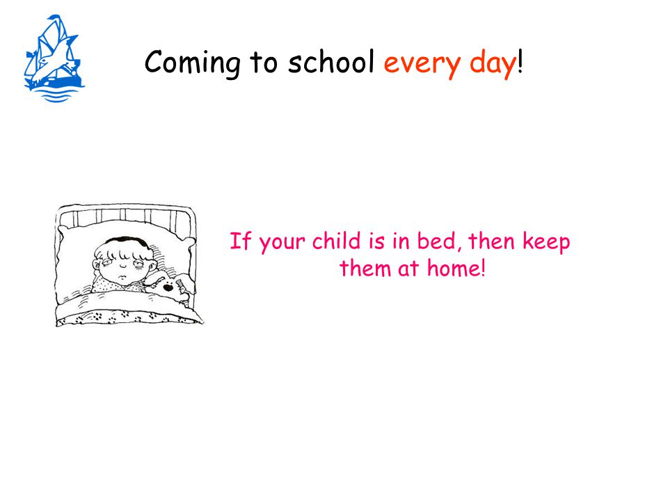 Coming to school every day! If your child is in bed, then keep them at home!