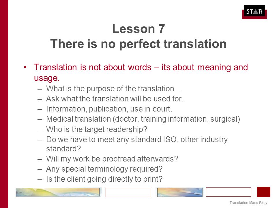 Translation Made Easy Lesson 7 There is no perfect translation Translation is not about words – its about meaning and usage. –What is the purpose of t