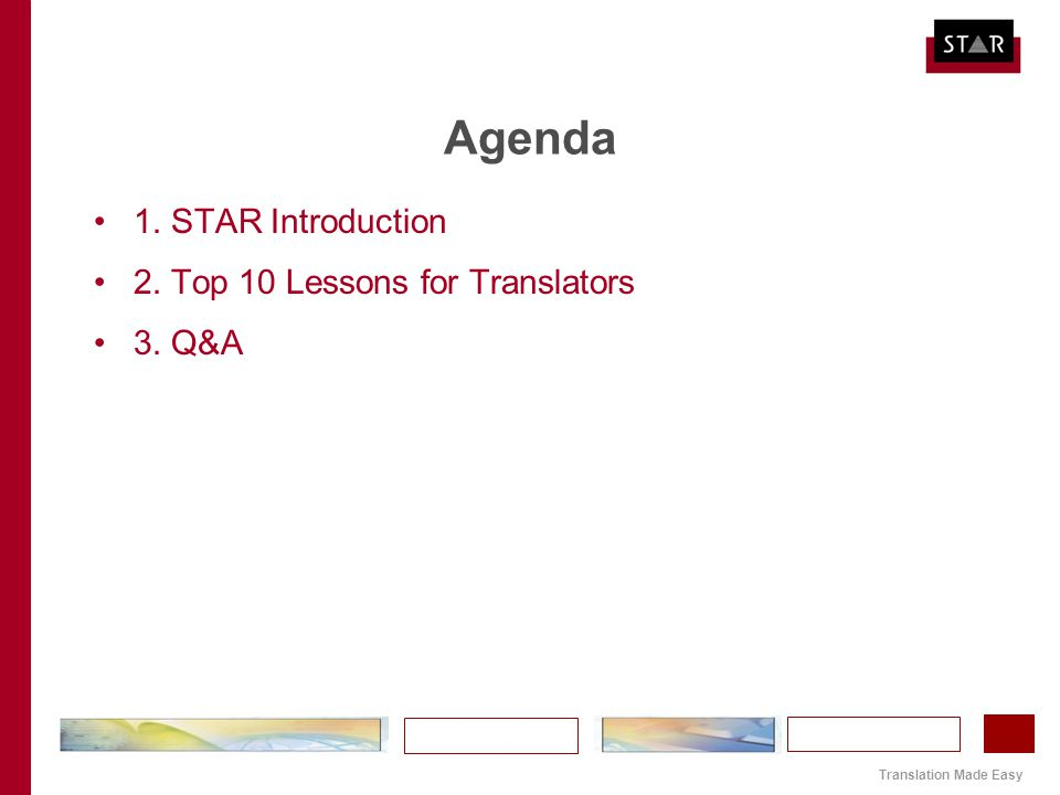 Translation Made Easy Agenda 1. STAR Introduction 2. Top 10 Lessons for Translators 3. Q&A
