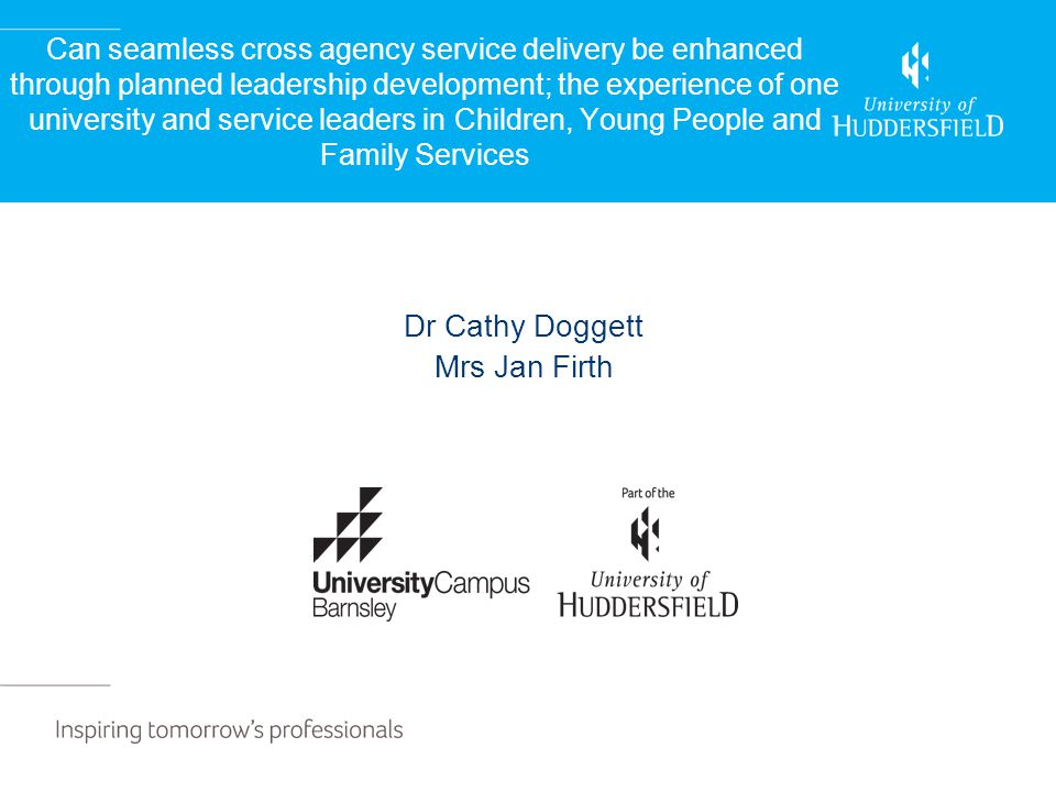 Can seamless cross agency service delivery be enhanced through planned leadership development; the experience of one university and service leaders in Children, Young People and Family Services Dr Cathy Doggett Mrs Jan Firth