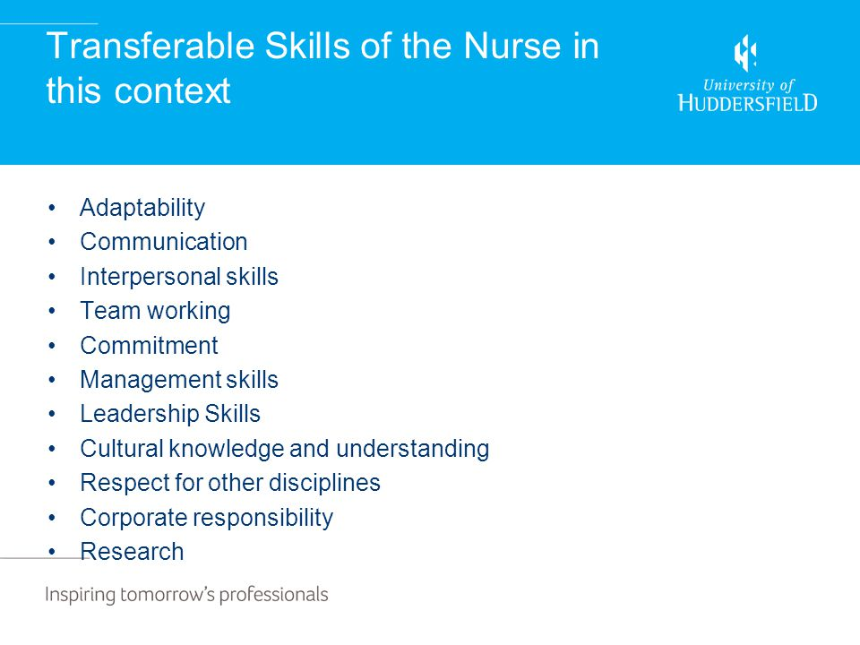 Transferable Skills of the Nurse in this context Adaptability Communication Interpersonal skills Team working Commitment Management skills Leadership Skills Cultural knowledge and understanding Respect for other disciplines Corporate responsibility Research