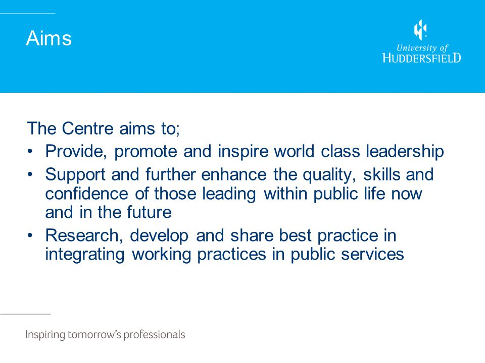 Aims The Centre aims to; Provide, promote and inspire world class leadership Support and further enhance the quality, skills and confidence of those leading within public life now and in the future Research, develop and share best practice in integrating working practices in public services