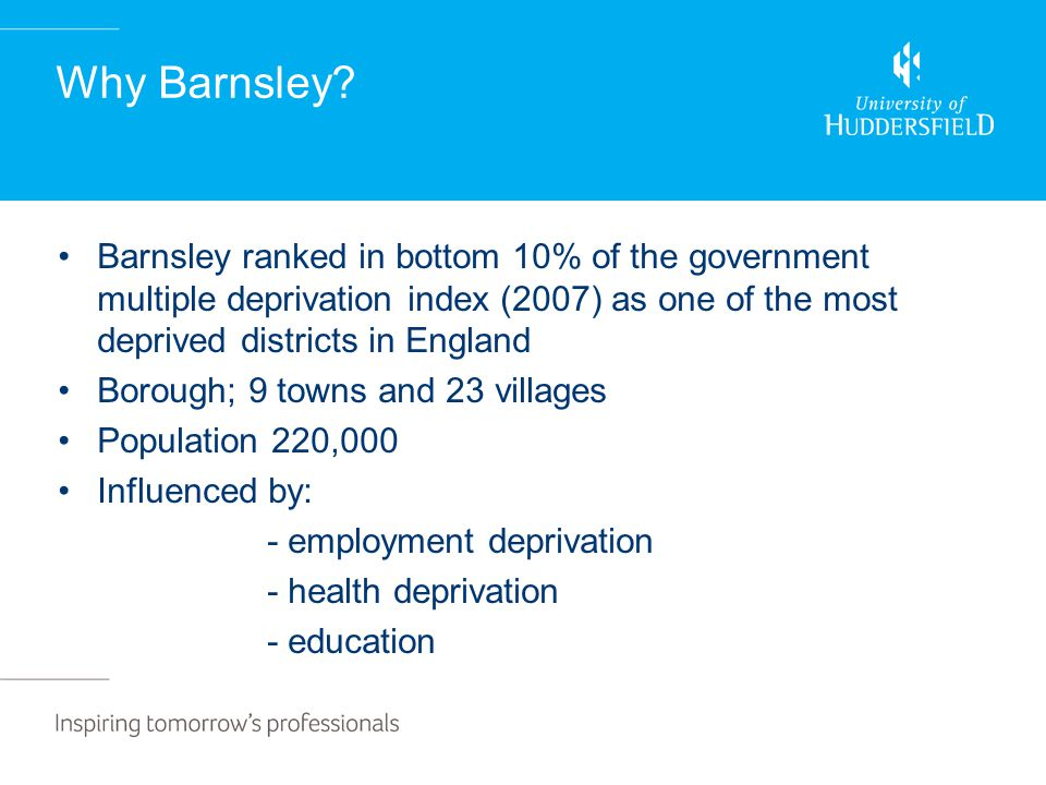 Why Barnsley? Barnsley ranked in bottom 10% of the government multiple deprivation index (2007) as one of the most deprived districts in England Borou