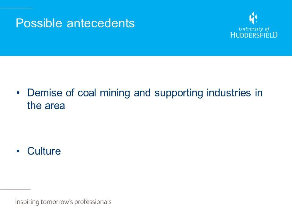 Possible antecedents Demise of coal mining and supporting industries in the area Culture