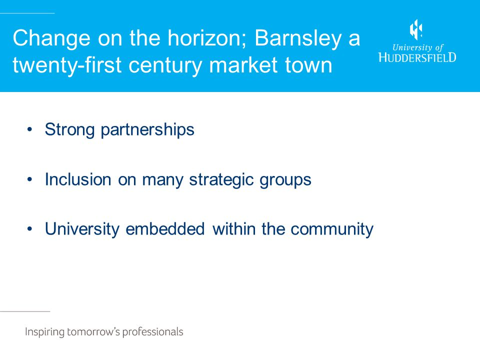 Change on the horizon; Barnsley a twenty-first century market town Strong partnerships Inclusion on many strategic groups University embedded within the community