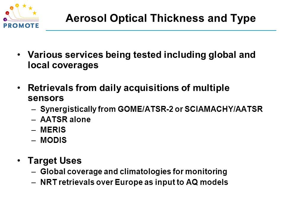 Aerosol Optical Thickness and Type Various services being tested including global and local coverages Retrievals from daily acquisitions of multiple sensors –Synergistically from GOME/ATSR-2 or SCIAMACHY/AATSR –AATSR alone –MERIS –MODIS Target Uses –Global coverage and climatologies for monitoring –NRT retrievals over Europe as input to AQ models