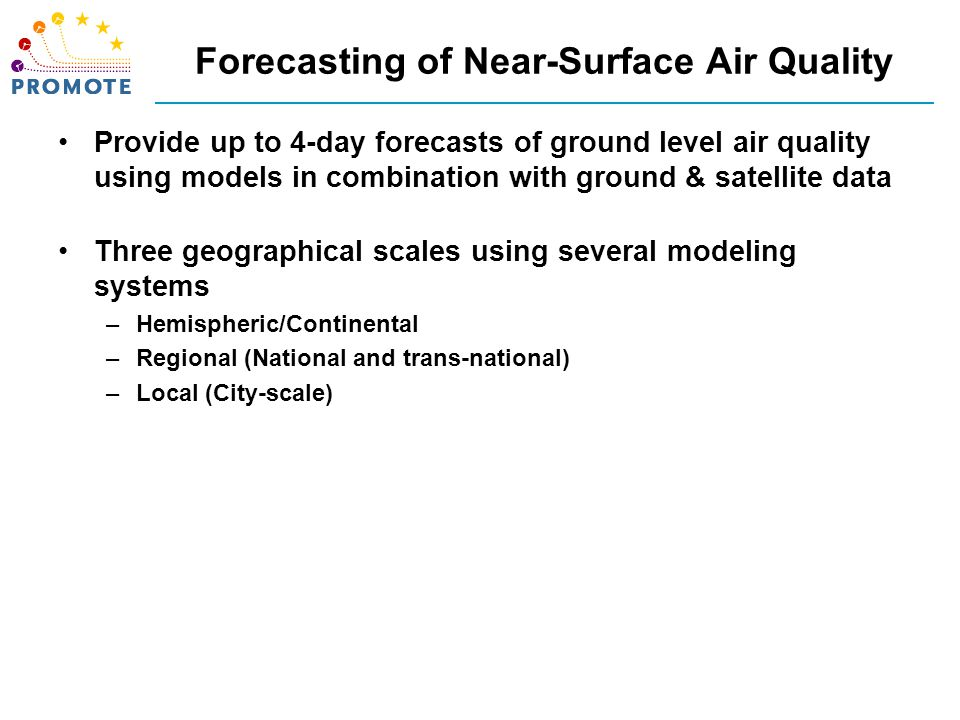 Forecasting of Near-Surface Air Quality Provide up to 4-day forecasts of ground level air quality using models in combination with ground & satellite data Three geographical scales using several modeling systems –Hemispheric/Continental –Regional (National and trans-national) –Local (City-scale) Assimilation of ground and satellite-based data is undergoing investigation within as well as outside PROMOTE –Availability of ground-based data in near-real time across Europe is limited –a European-wide strategy to foster increased availability would be welcomed