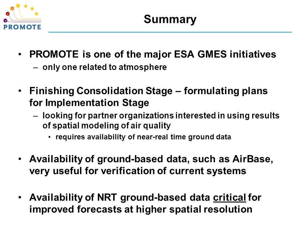 Summary PROMOTE is one of the major ESA GMES initiatives –only one related to atmosphere Finishing Consolidation Stage – formulating plans for Implementation Stage –looking for partner organizations interested in using results of spatial modeling of air quality requires availability of near-real time ground data Availability of ground-based data, such as AirBase, very useful for verification of current systems Availability of NRT ground-based data critical for improved forecasts at higher spatial resolution