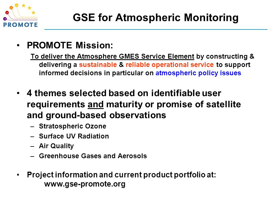 GSE for Atmospheric Monitoring PROMOTE Mission: To deliver the Atmosphere GMES Service Element by constructing & delivering a sustainable & reliable operational service to support informed decisions in particular on atmospheric policy issues 4 themes selected based on identifiable user requirements and maturity or promise of satellite and ground-based observations –Stratospheric Ozone –Surface UV Radiation –Air Quality –Greenhouse Gases and Aerosols Project information and current product portfolio at: www.gse-promote.org