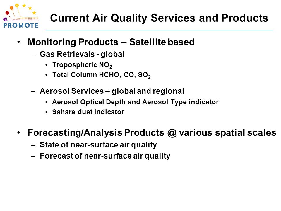 Current Air Quality Services and Products Monitoring Products – Satellite based –Gas Retrievals - global Tropospheric NO 2 Total Column HCHO, CO, SO 2 –Aerosol Services – global and regional Aerosol Optical Depth and Aerosol Type indicator Sahara dust indicator Forecasting/Analysis Products @ various spatial scales –State of near-surface air quality –Forecast of near-surface air quality