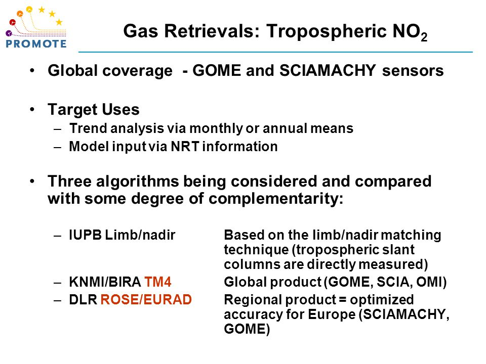 Gas Retrievals: Tropospheric NO 2 Global coverage - GOME and SCIAMACHY sensors Target Uses –Trend analysis via monthly or annual means –Model input via NRT information Three algorithms being considered and compared with some degree of complementarity: –IUPB Limb/nadirBased on the limb/nadir matching technique (tropospheric slant columns are directly measured) –KNMI/BIRA TM4Global product (GOME, SCIA, OMI) –DLR ROSE/EURADRegional product = optimized accuracy for Europe (SCIAMACHY, GOME)