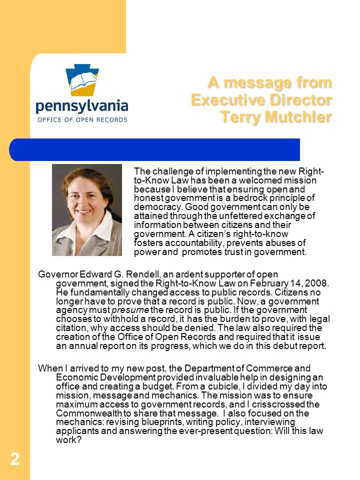 2 A message from Executive Director Terry Mutchler The challenge of implementing the new Right- to-Know Law has been a welcomed mission because I believe that ensuring open and honest government is a bedrock principle of democracy.