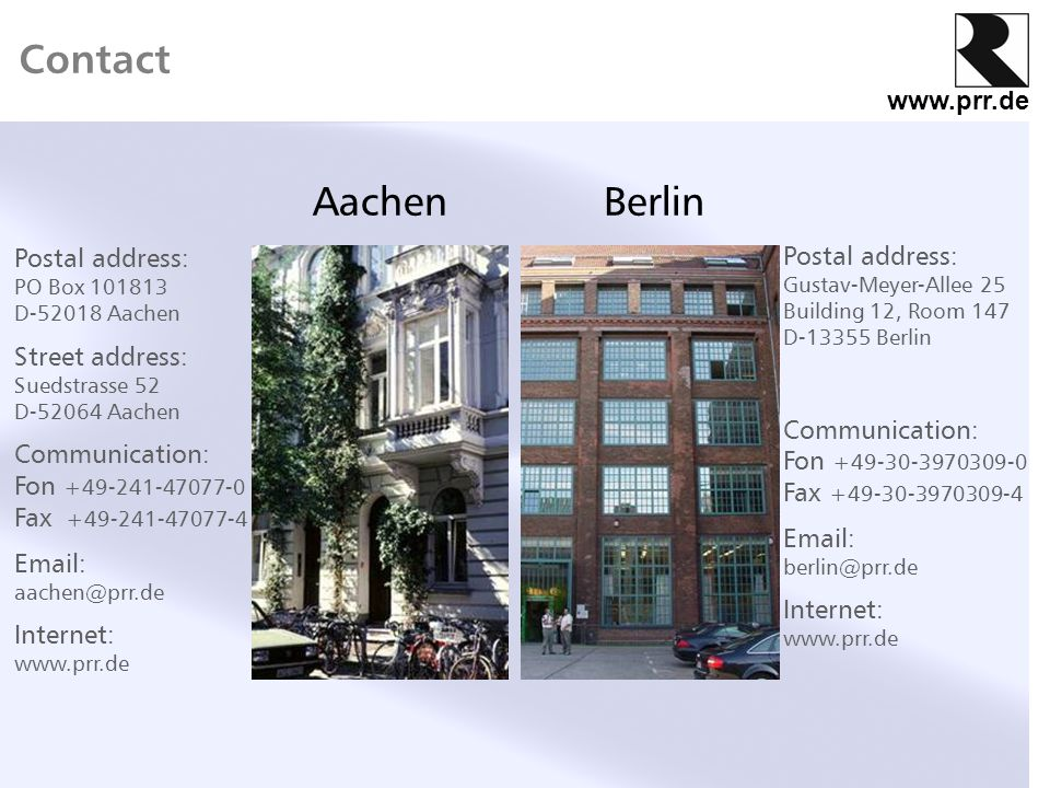 www.prr.de Contact AachenBerlin Postal address: PO Box 101813 D-52018 Aachen Street address: Suedstrasse 52 D-52064 Aachen Communication: Fon +49-241-47077-0 Fax +49-241-47077-4 Email: aachen@prr.de Internet: www.prr.de Postal address: Gustav-Meyer-Allee 25 Building 12, Room 147 D-13355 Berlin Communication: Fon +49-30-3970309-0 Fax +49-30-3970309-4 Email: berlin@prr.de Internet: www.prr.de